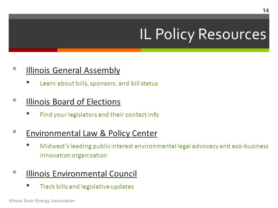 IL Policy Resources Illinois General Assembly Learn about bills, sponsors, and bill status Illinois Board of Elections Find your legislators and their contact info Environmental Law & Policy Center Midwest's leading public interest environmental legal advocacy and eco-business innovation organization Illinois Environmental Council Track bills and legislative updates Illinois Solar Energy Association 14