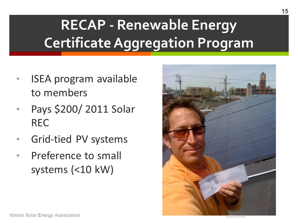 RECAP - Renewable Energy Certificate Aggregation Program ISEA program available to members Pays $200/ 2011 Solar REC Grid-tied PV systems Preference to small systems (<10 kW) Illinois Solar Energy Association 15