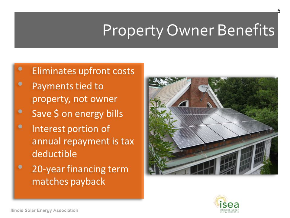 Property Owner Benefits Eliminates upfront costs Payments tied to property, not owner Save $ on energy bills Interest portion of annual repayment is tax deductible 20-year financing term matches payback Eliminates upfront costs Payments tied to property, not owner Save $ on energy bills Interest portion of annual repayment is tax deductible 20-year financing term matches payback Illinois Solar Energy Association 5