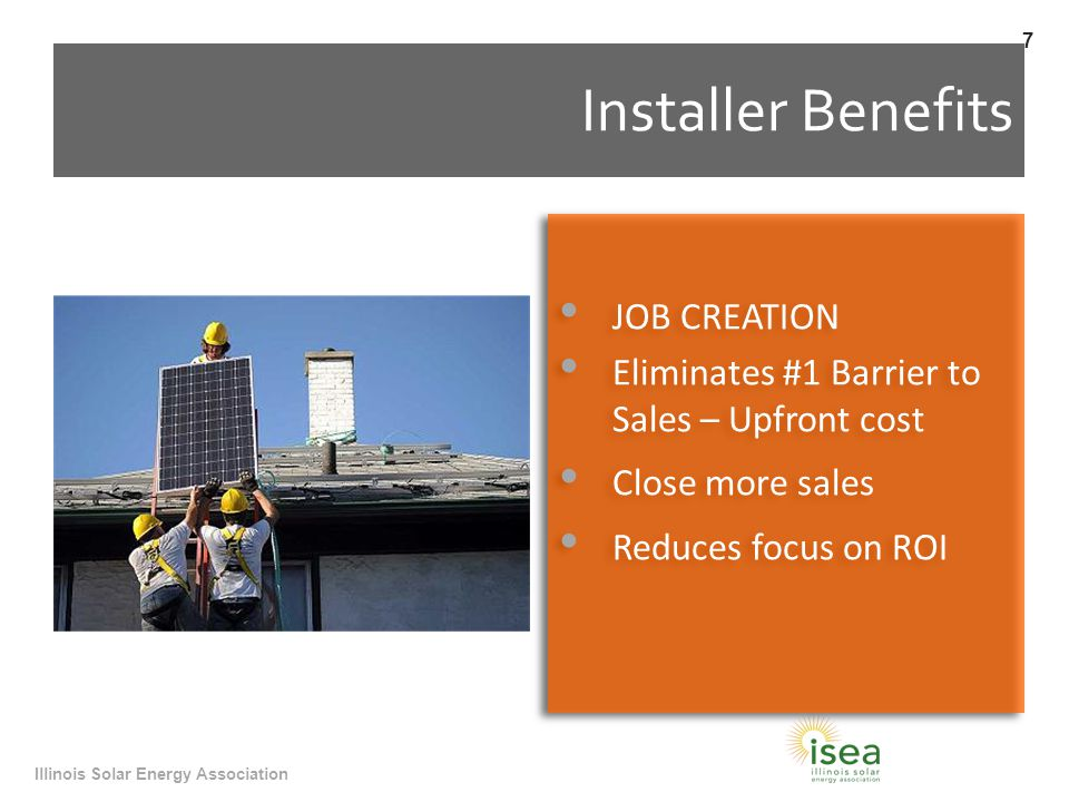 Installer Benefits JOB CREATION Eliminates #1 Barrier to Sales – Upfront cost Close more sales Reduces focus on ROI JOB CREATION Eliminates #1 Barrier to Sales – Upfront cost Close more sales Reduces focus on ROI Illinois Solar Energy Association 7