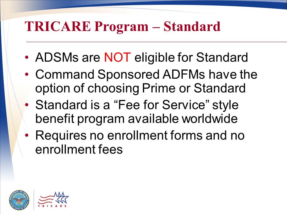 TRICARE Program – Standard ADSMs are NOT eligible for Standard Command Sponsored ADFMs have the option of choosing Prime or Standard Standard is a Fee for Service style benefit program available worldwide Requires no enrollment forms and no enrollment fees