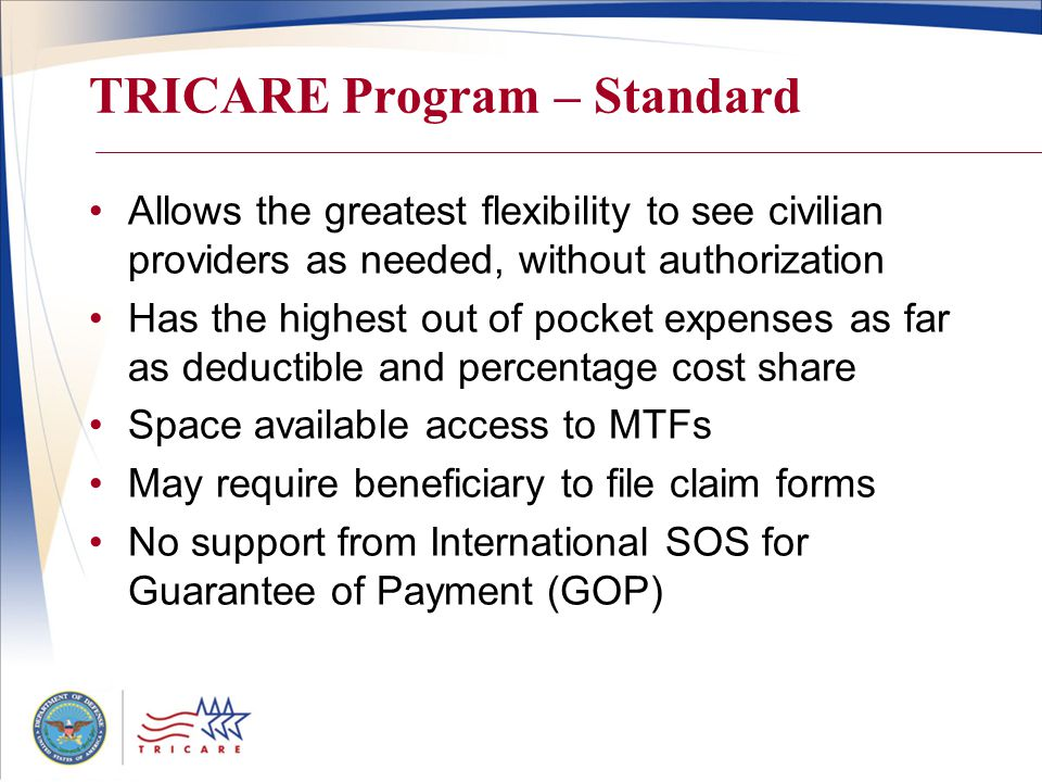 TRICARE Program – Standard Allows the greatest flexibility to see civilian providers as needed, without authorization Has the highest out of pocket expenses as far as deductible and percentage cost share Space available access to MTFs May require beneficiary to file claim forms No support from International SOS for Guarantee of Payment (GOP)