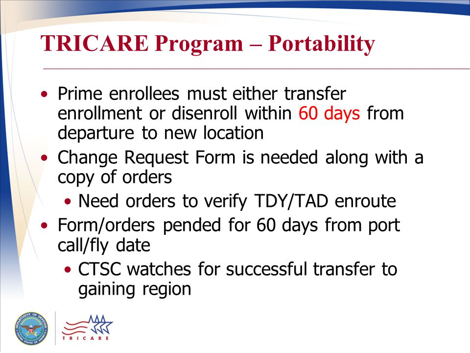 TRICARE Program – Portability Prime enrollees must either transfer enrollment or disenroll within 60 days from departure to new location Change Request Form is needed along with a copy of orders Need orders to verify TDY/TAD enroute Form/orders pended for 60 days from port call/fly date CTSC watches for successful transfer to gaining region