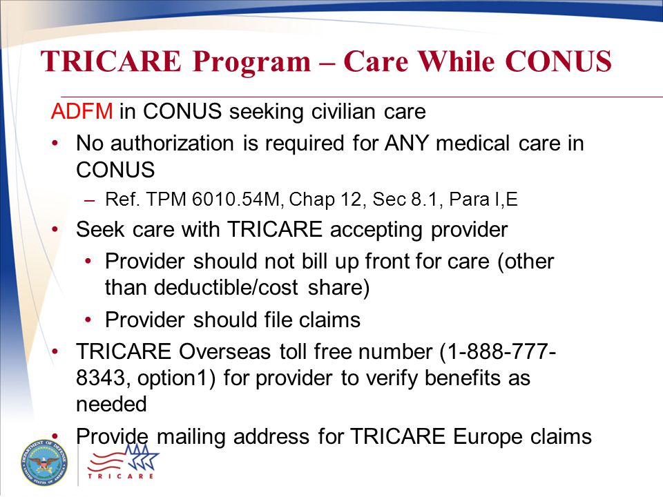 TRICARE Program – Care While CONUS ADFM in CONUS seeking civilian care No authorization is required for ANY medical care in CONUS –Ref.