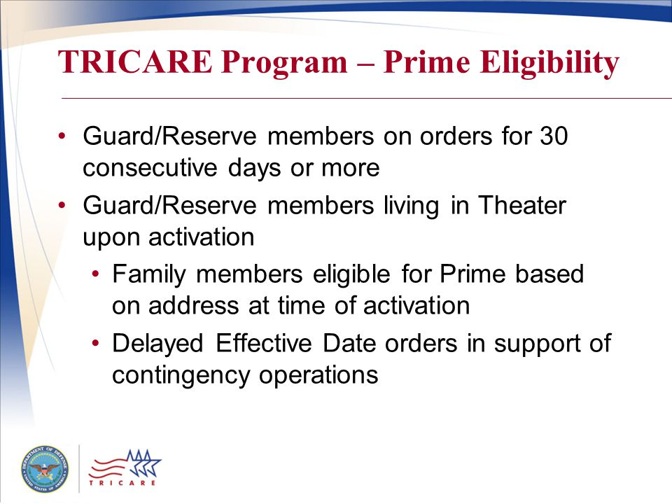 TRICARE Program – Prime Eligibility Guard/Reserve members on orders for 30 consecutive days or more Guard/Reserve members living in Theater upon activation Family members eligible for Prime based on address at time of activation Delayed Effective Date orders in support of contingency operations