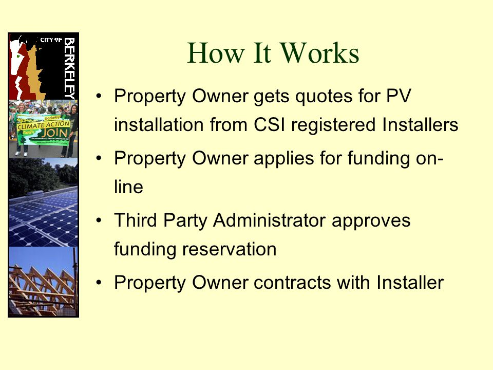 How It Works Property Owner gets quotes for PV installation from CSI registered Installers Property Owner applies for funding on- line Third Party Administrator approves funding reservation Property Owner contracts with Installer