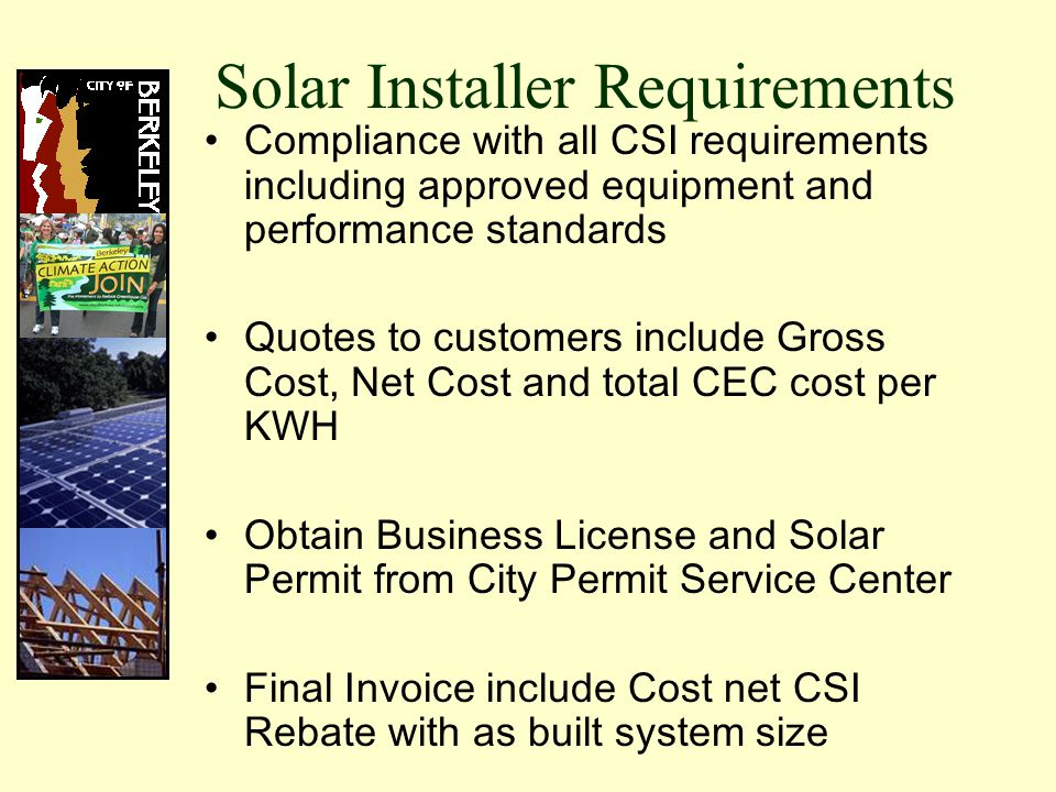 Solar Installer Requirements Compliance with all CSI requirements including approved equipment and performance standards Quotes to customers include Gross Cost, Net Cost and total CEC cost per KWH Obtain Business License and Solar Permit from City Permit Service Center Final Invoice include Cost net CSI Rebate with as built system size