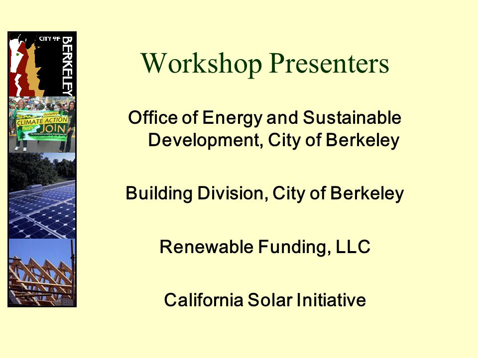 Workshop Presenters Office of Energy and Sustainable Development, City of Berkeley Building Division, City of Berkeley Renewable Funding, LLC California Solar Initiative