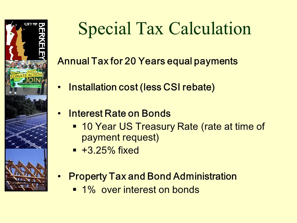 Special Tax Calculation Annual Tax for 20 Years equal payments Installation cost (less CSI rebate) Interest Rate on Bonds  10 Year US Treasury Rate (rate at time of payment request)  +3.25% fixed Property Tax and Bond Administration  1% over interest on bonds