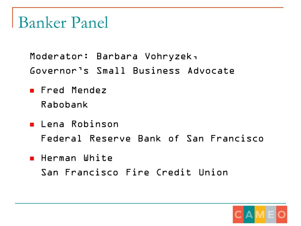 Banker Panel Moderator: Barbara Vohryzek, Governor's Small Business Advocate Fred Mendez Rabobank Lena Robinson Federal Reserve Bank of San Francisco Herman White San Francisco Fire Credit Union