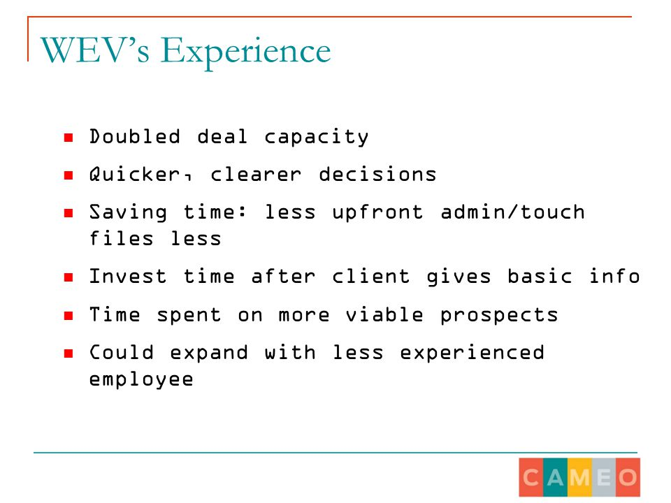 WEV's Experience Doubled deal capacity Quicker, clearer decisions Saving time: less upfront admin/touch files less Invest time after client gives basic info Time spent on more viable prospects Could expand with less experienced employee