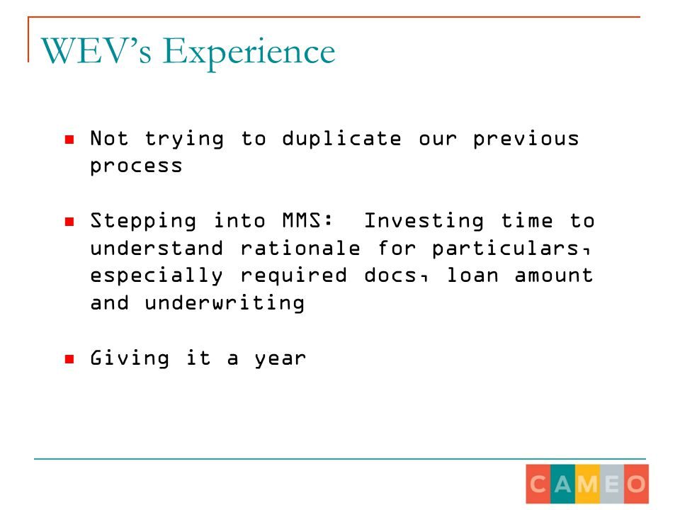 WEV's Experience Not trying to duplicate our previous process Stepping into MMS: Investing time to understand rationale for particulars, especially required docs, loan amount and underwriting Giving it a year
