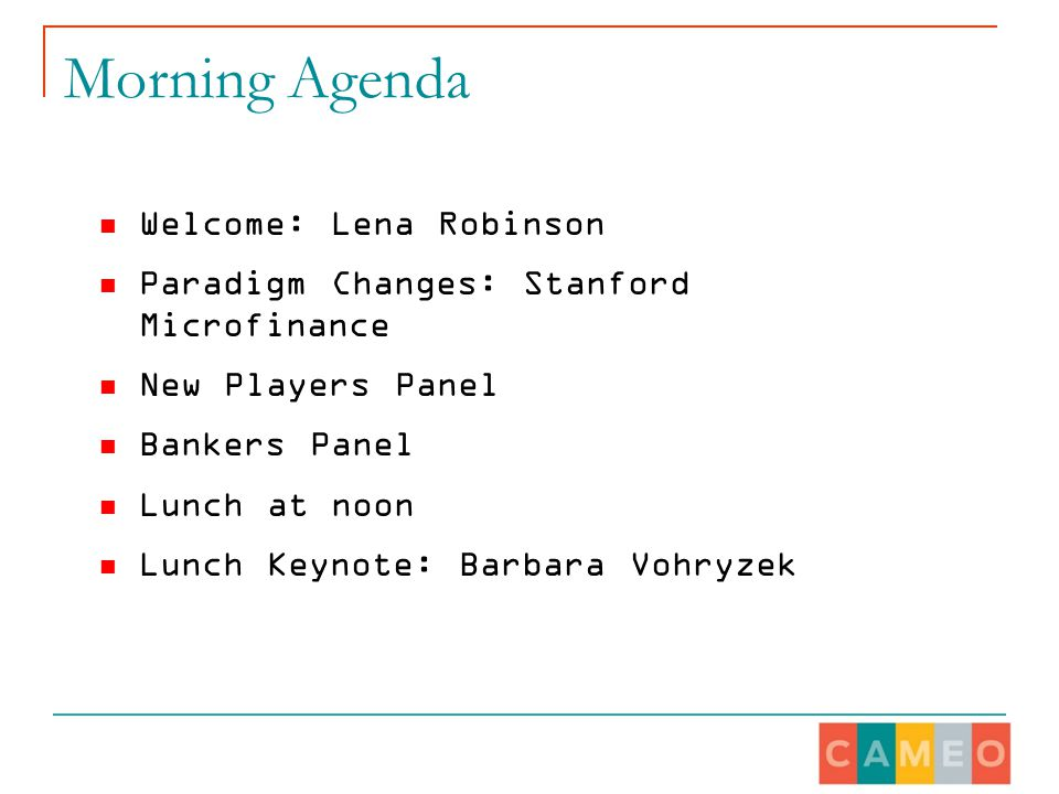 Morning Agenda Welcome: Lena Robinson Paradigm Changes: Stanford Microfinance New Players Panel Bankers Panel Lunch at noon Lunch Keynote: Barbara Vohryzek