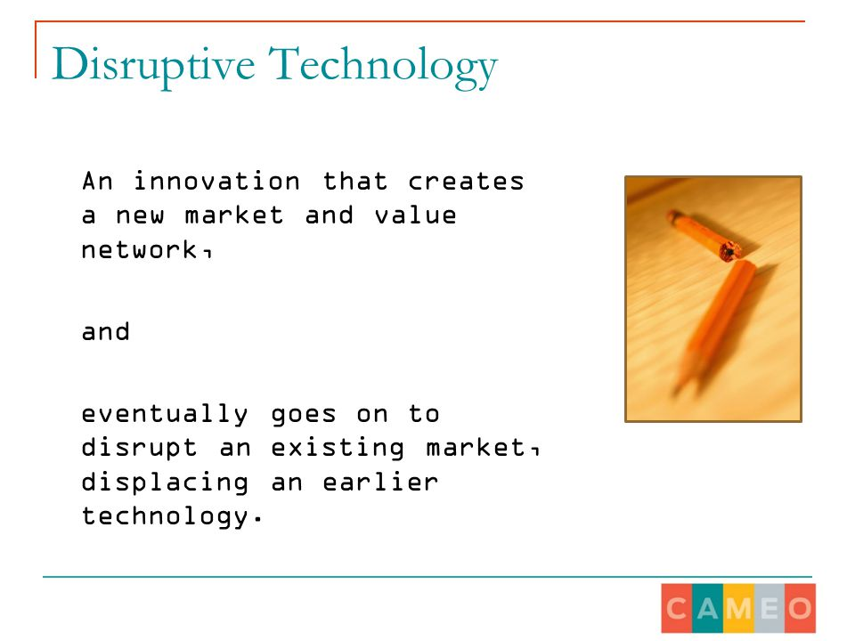 Disruptive Technology An innovation that creates a new market and value network, and eventually goes on to disrupt an existing market, displacing an earlier technology.