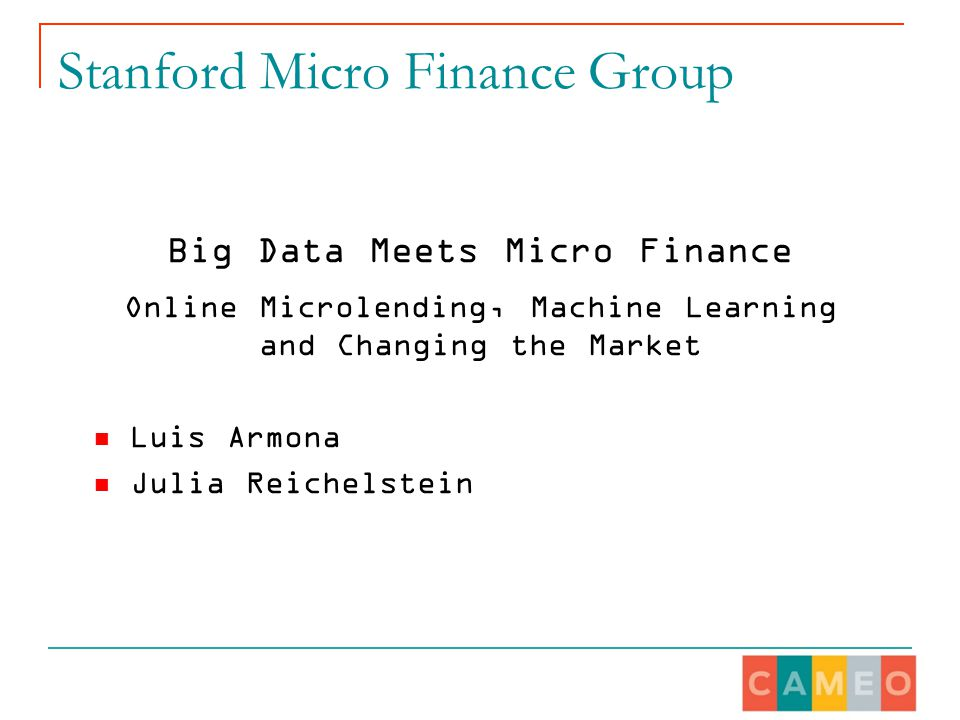 Stanford Micro Finance Group Big Data Meets Micro Finance Online Microlending, Machine Learning and Changing the Market Luis Armona Julia Reichelstein