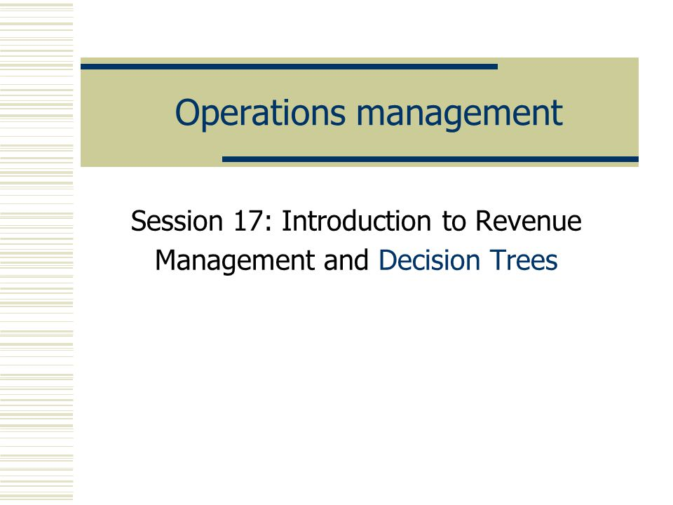 Operations management Session 17: Introduction to Revenue Management and Decision Trees