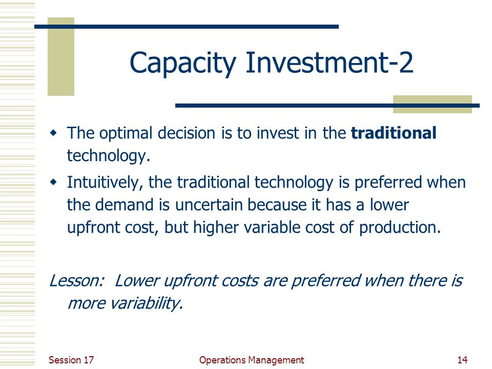 Session 17 Operations Management14 Capacity Investment-2  The optimal decision is to invest in the traditional technology.