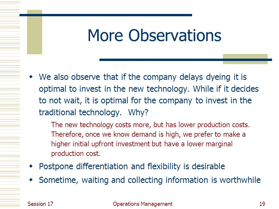 Session 17 Operations Management19 More Observations  We also observe that if the company delays dyeing it is optimal to invest in the new technology.
