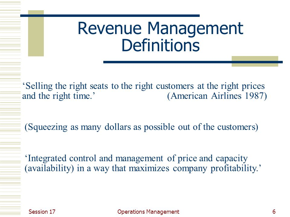 Session 17 Operations Management6 'Selling the right seats to the right customers at the right prices and the right time.' (American Airlines 1987) Revenue Management Definitions (Squeezing as many dollars as possible out of the customers) 'Integrated control and management of price and capacity (availability) in a way that maximizes company profitability.'