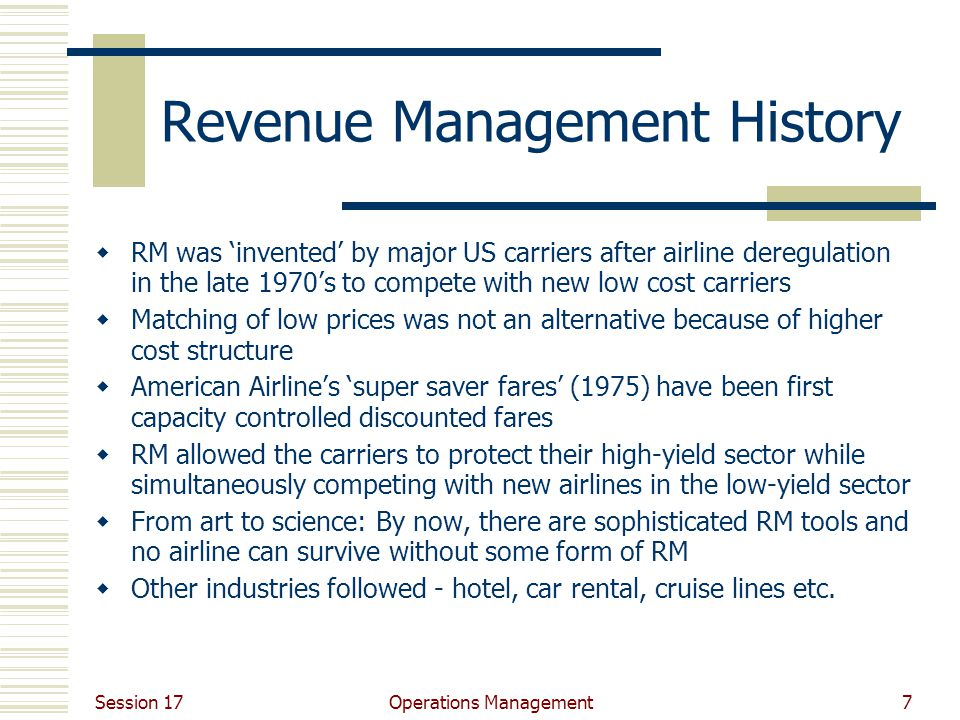 Session 17 Operations Management7 Revenue Management History  RM was 'invented' by major US carriers after airline deregulation in the late 1970's to compete with new low cost carriers  Matching of low prices was not an alternative because of higher cost structure  American Airline's 'super saver fares' (1975) have been first capacity controlled discounted fares  RM allowed the carriers to protect their high-yield sector while simultaneously competing with new airlines in the low-yield sector  From art to science: By now, there are sophisticated RM tools and no airline can survive without some form of RM  Other industries followed - hotel, car rental, cruise lines etc.