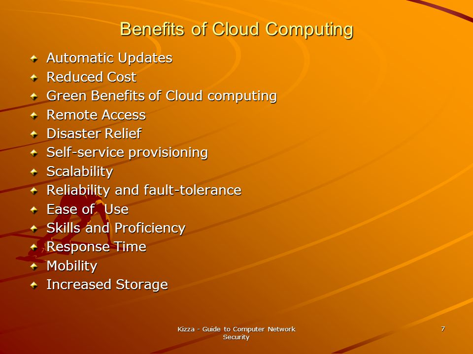 Benefits of Cloud Computing Automatic Updates Reduced Cost Green Benefits of Cloud computing Remote Access Disaster Relief Self-service provisioning Scalability Reliability and fault-tolerance Ease of Use Skills and Proficiency Response Time Mobility Increased Storage Kizza - Guide to Computer Network Security 7