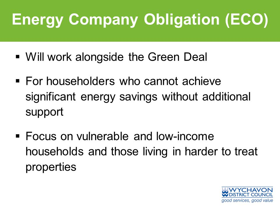 Energy Company Obligation (ECO)  Will work alongside the Green Deal  For householders who cannot achieve significant energy savings without additional support  Focus on vulnerable and low-income households and those living in harder to treat properties