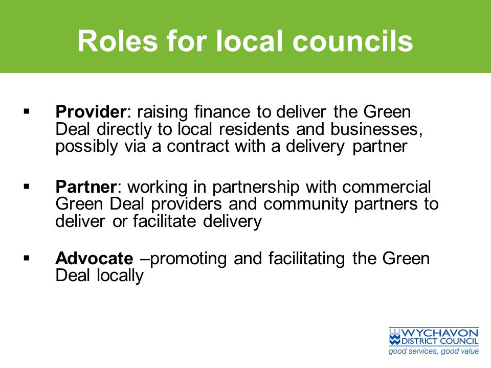 Roles for local councils  Provider: raising finance to deliver the Green Deal directly to local residents and businesses, possibly via a contract with a delivery partner  Partner: working in partnership with commercial Green Deal providers and community partners to deliver or facilitate delivery  Advocate –promoting and facilitating the Green Deal locally