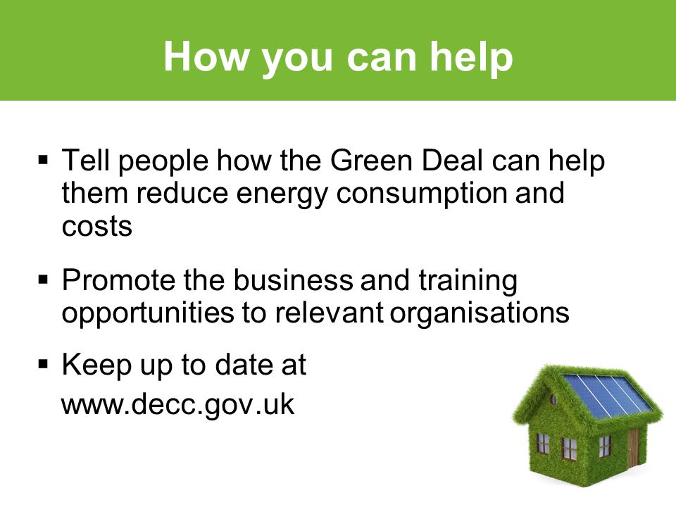 How you can help  Tell people how the Green Deal can help them reduce energy consumption and costs  Promote the business and training opportunities to relevant organisations  Keep up to date at