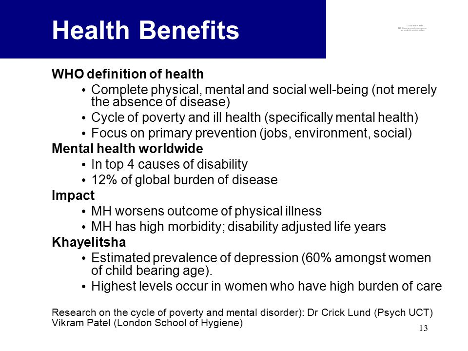 13 Health Benefits WHO definition of health Complete physical, mental and social well-being (not merely the absence of disease) Cycle of poverty and ill health (specifically mental health) Focus on primary prevention (jobs, environment, social) Mental health worldwide In top 4 causes of disability 12% of global burden of disease Impact MH worsens outcome of physical illness MH has high morbidity; disability adjusted life years Khayelitsha Estimated prevalence of depression (60% amongst women of child bearing age).