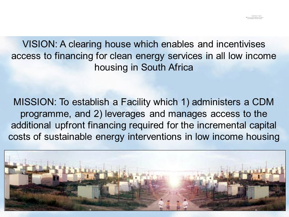 20 VISION: A clearing house which enables and incentivises access to financing for clean energy services in all low income housing in South Africa MISSION: To establish a Facility which 1) administers a CDM programme, and 2) leverages and manages access to the additional upfront financing required for the incremental capital costs of sustainable energy interventions in low income housing
