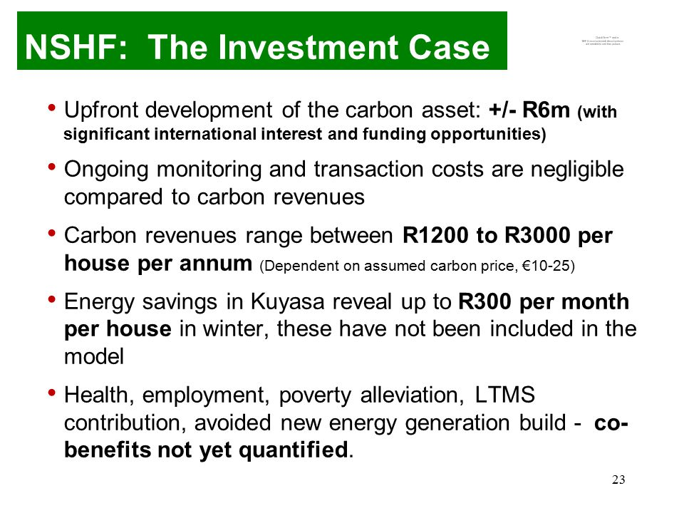 23 NSHF: The Investment Case Upfront development of the carbon asset: +/- R6m (with significant international interest and funding opportunities) Ongoing monitoring and transaction costs are negligible compared to carbon revenues Carbon revenues range between R1200 to R3000 per house per annum (Dependent on assumed carbon price, €10-25) Energy savings in Kuyasa reveal up to R300 per month per house in winter, these have not been included in the model Health, employment, poverty alleviation, LTMS contribution, avoided new energy generation build - co- benefits not yet quantified.