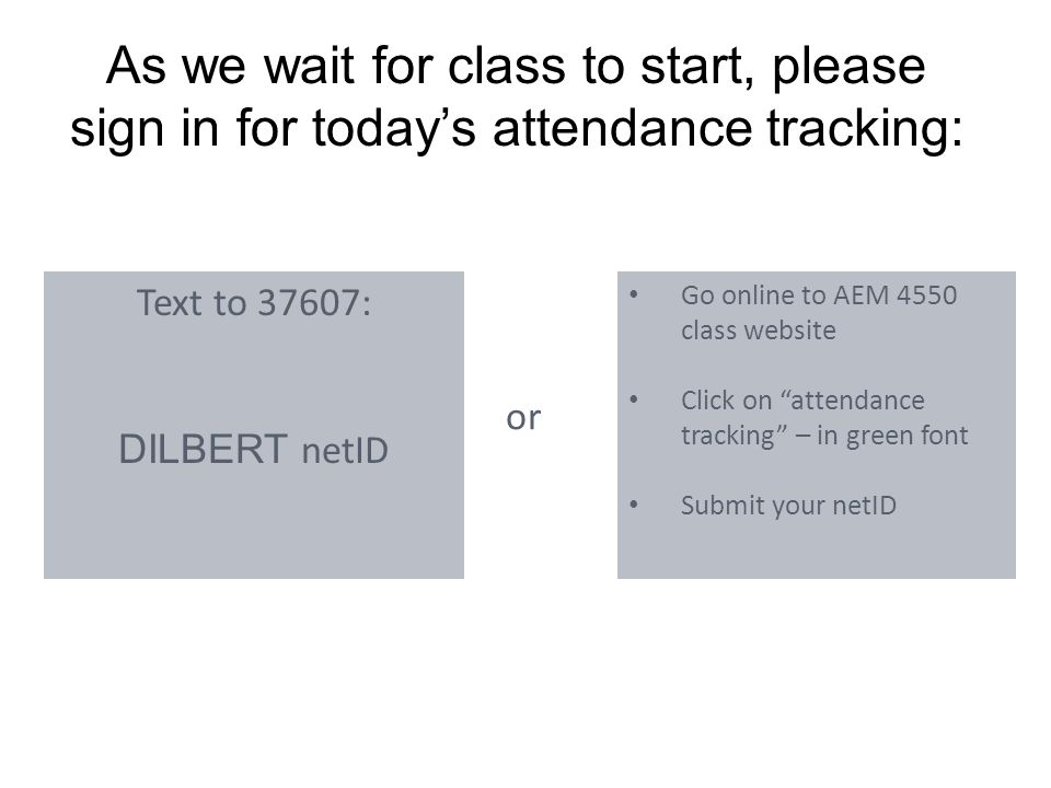 As we wait for class to start, please sign in for today's attendance tracking: Text to 37607: DILBERT netID Go online to AEM 4550 class website Click on attendance tracking – in green font Submit your netID or