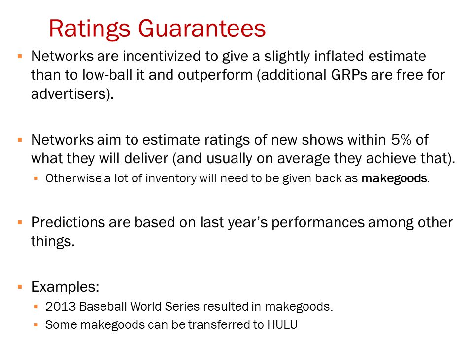 Ratings Guarantees  Networks are incentivized to give a slightly inflated estimate than to low-ball it and outperform (additional GRPs are free for advertisers).