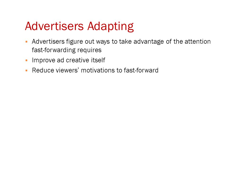 Advertisers Adapting  Advertisers figure out ways to take advantage of the attention fast-forwarding requires  Improve ad creative itself  Reduce viewers' motivations to fast-forward