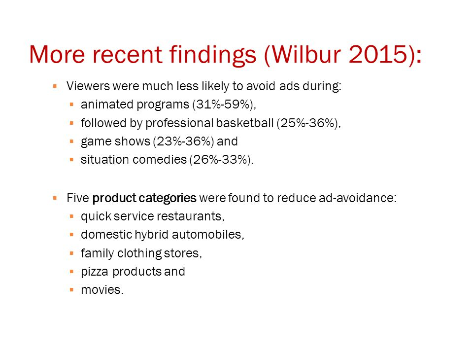 More recent findings (Wilbur 2015):  Viewers were much less likely to avoid ads during:  animated programs (31%-59%),  followed by professional basketball (25%-36%),  game shows (23%-36%) and  situation comedies (26%-33%).