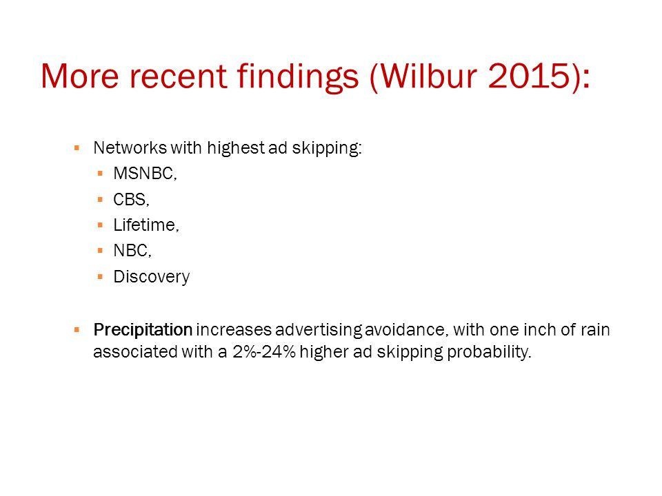 More recent findings (Wilbur 2015):  Networks with highest ad skipping:  MSNBC,  CBS,  Lifetime,  NBC,  Discovery  Precipitation increases advertising avoidance, with one inch of rain associated with a 2%-24% higher ad skipping probability.