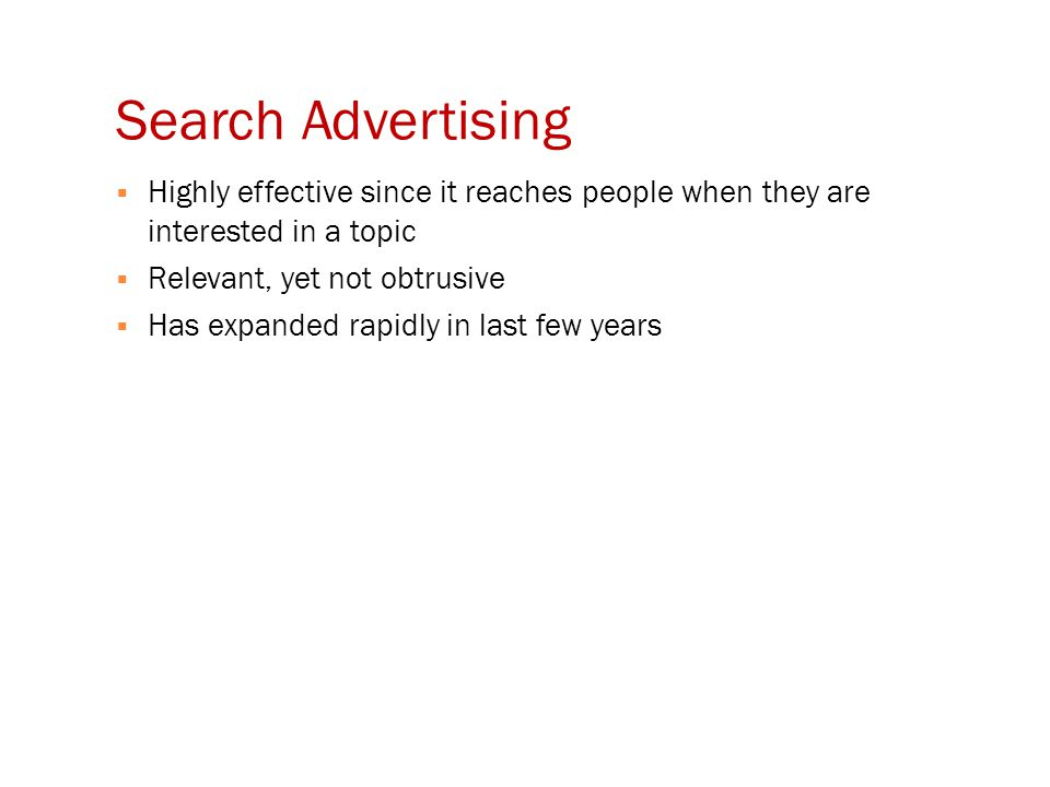 Search Advertising  Highly effective since it reaches people when they are interested in a topic  Relevant, yet not obtrusive  Has expanded rapidly in last few years