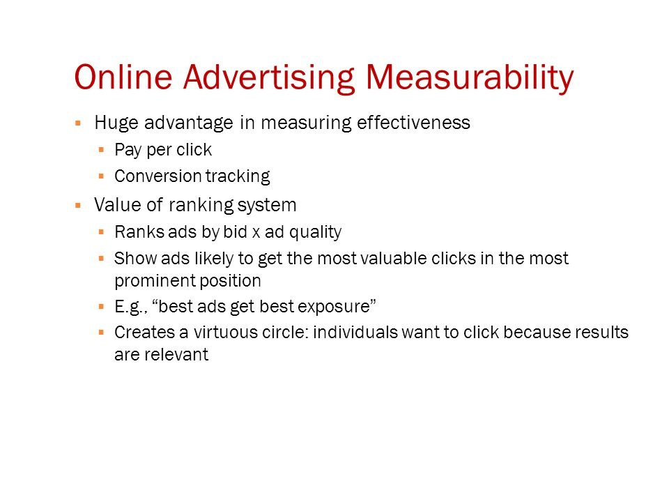 Online Advertising Measurability  Huge advantage in measuring effectiveness  Pay per click  Conversion tracking  Value of ranking system  Ranks ads by bid x ad quality  Show ads likely to get the most valuable clicks in the most prominent position  E.g., best ads get best exposure  Creates a virtuous circle: individuals want to click because results are relevant