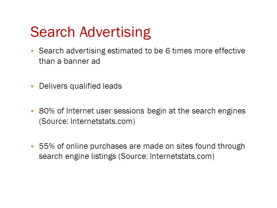 Search Advertising  Search advertising estimated to be 6 times more effective than a banner ad  Delivers qualified leads  80% of Internet user sessions begin at the search engines (Source: Internetstats.com)  55% of online purchases are made on sites found through search engine listings (Source: Internetstats.com)