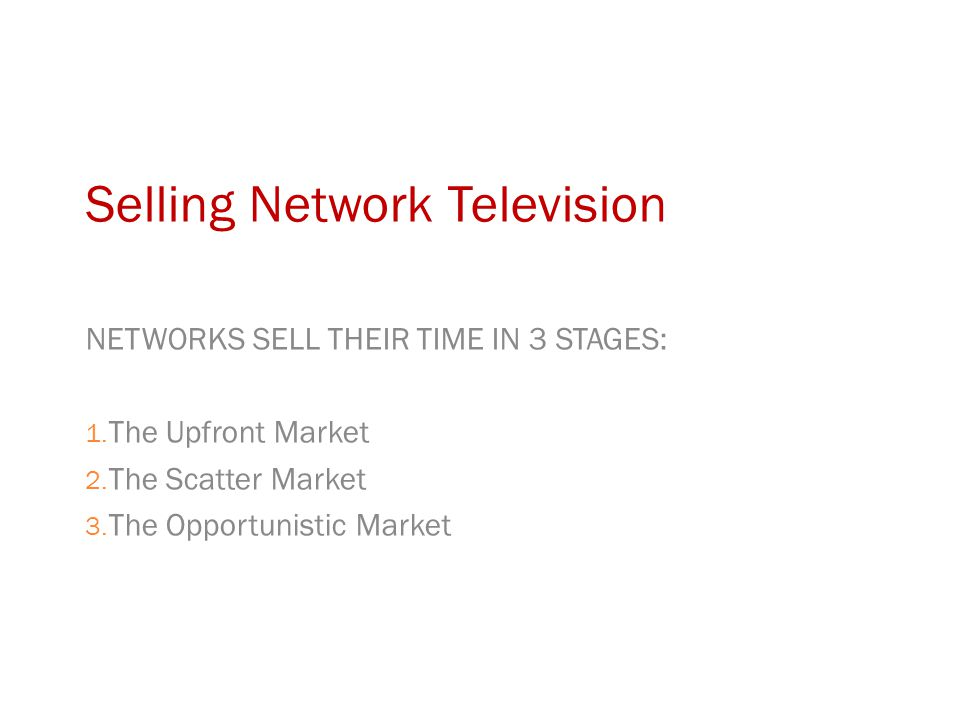 Selling Network Television NETWORKS SELL THEIR TIME IN 3 STAGES: 1.