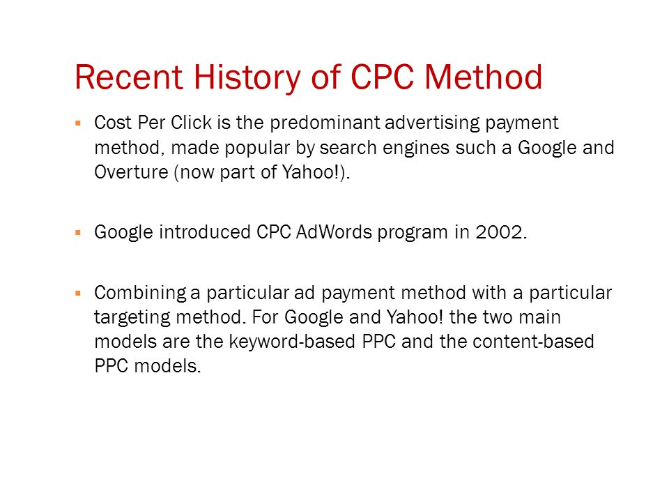 Recent History of CPC Method  Cost Per Click is the predominant advertising payment method, made popular by search engines such a Google and Overture (now part of Yahoo!).