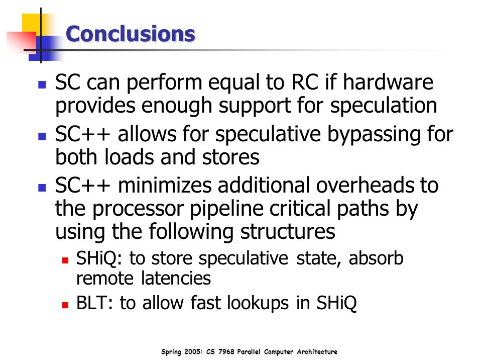 Spring 2005: CS 7968 Parallel Computer Architecture Conclusions SC can perform equal to RC if hardware provides enough support for speculation SC++ allows for speculative bypassing for both loads and stores SC++ minimizes additional overheads to the processor pipeline critical paths by using the following structures SHiQ: to store speculative state, absorb remote latencies BLT: to allow fast lookups in SHiQ