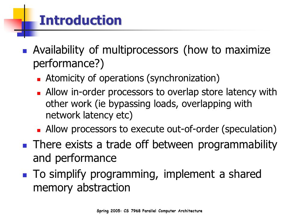 Introduction Availability of multiprocessors (how to maximize performance ) Atomicity of operations (synchronization) Allow in-order processors to overlap store latency with other work (ie bypassing loads, overlapping with network latency etc) Allow processors to execute out-of-order (speculation) There exists a trade off between programmability and performance To simplify programming, implement a shared memory abstraction