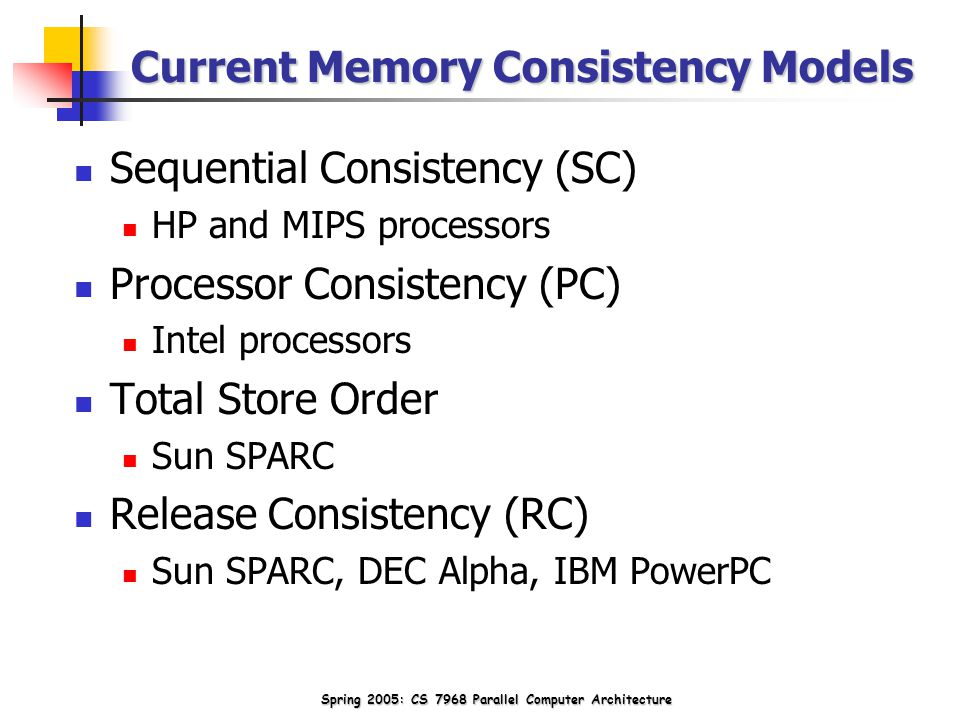 Spring 2005: CS 7968 Parallel Computer Architecture Current Memory Consistency Models Sequential Consistency (SC) HP and MIPS processors Processor Consistency (PC) Intel processors Total Store Order Sun SPARC Release Consistency (RC) Sun SPARC, DEC Alpha, IBM PowerPC