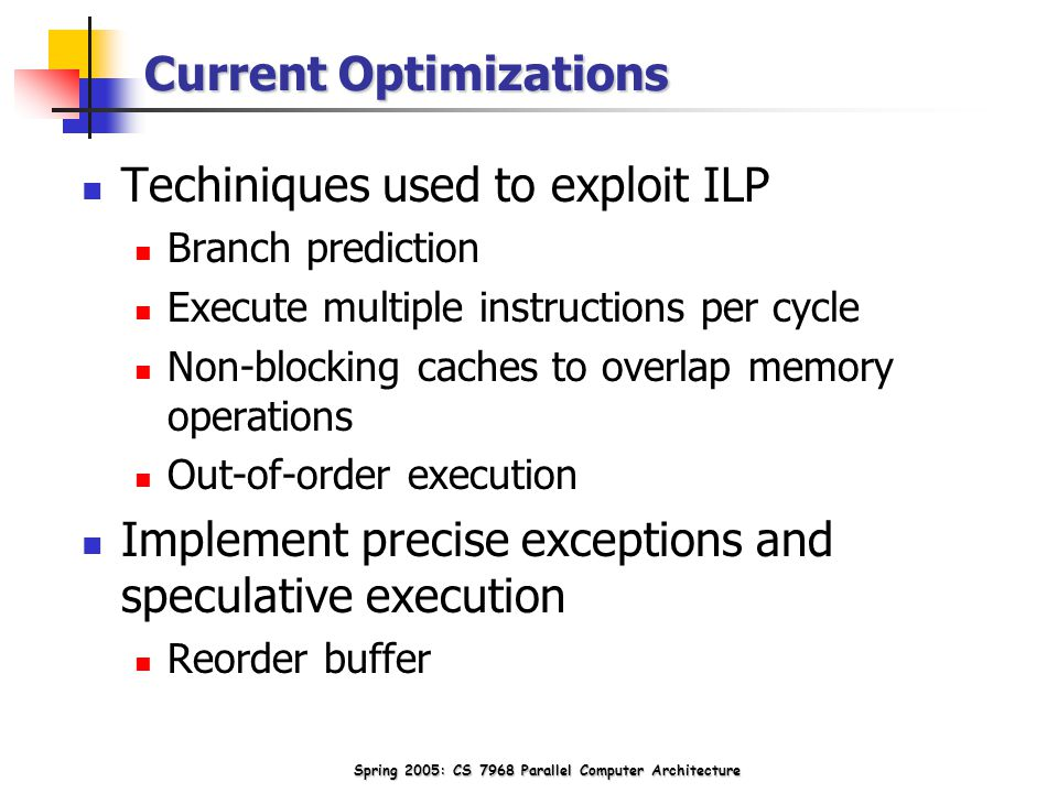 Spring 2005: CS 7968 Parallel Computer Architecture Current Optimizations Techiniques used to exploit ILP Branch prediction Execute multiple instructions per cycle Non-blocking caches to overlap memory operations Out-of-order execution Implement precise exceptions and speculative execution Reorder buffer