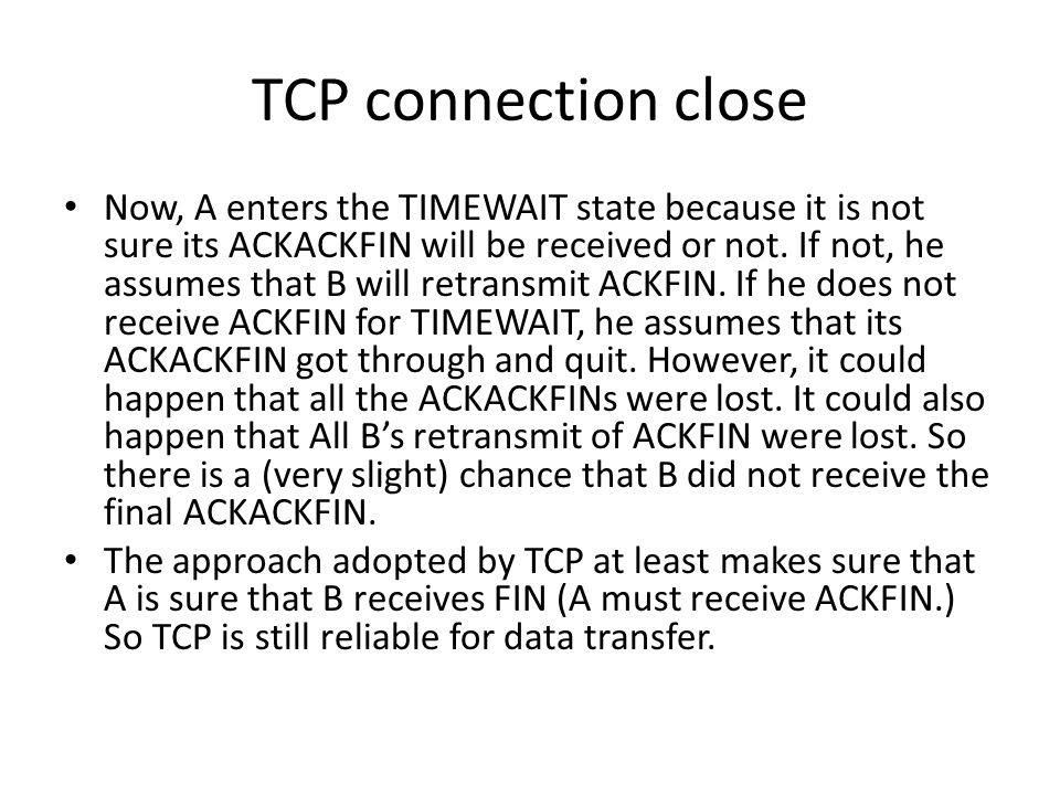 TCP connection close Now, A enters the TIMEWAIT state because it is not sure its ACKACKFIN will be received or not.