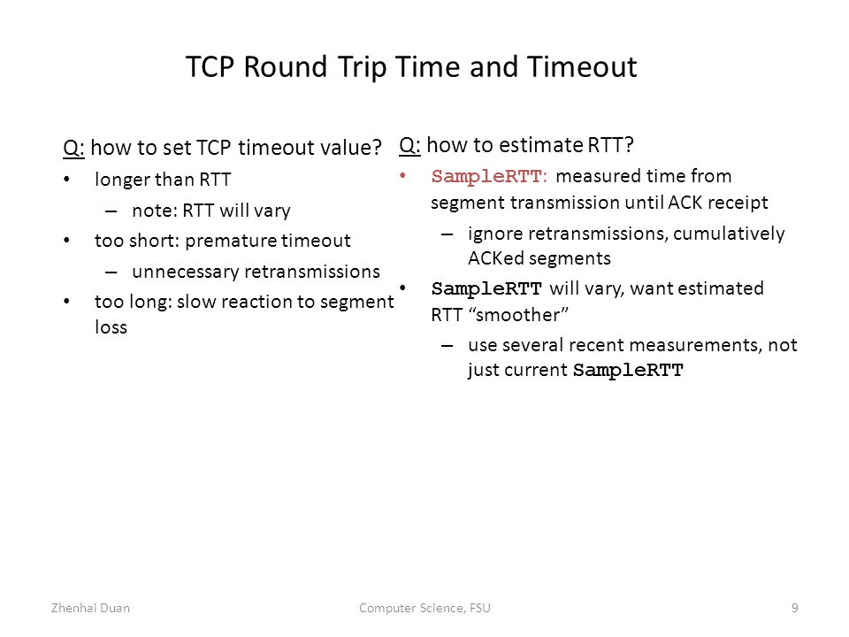 Zhenhai DuanComputer Science, FSU9 TCP Round Trip Time and Timeout Q: how to set TCP timeout value.