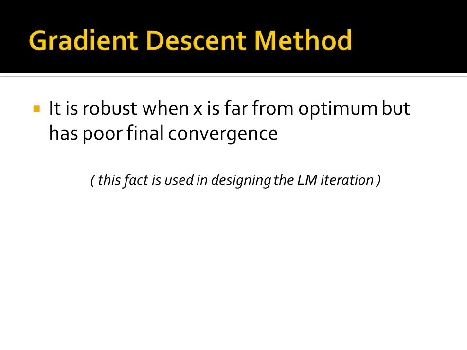  It is robust when x is far from optimum but has poor final convergence ( this fact is used in designing the LM iteration )