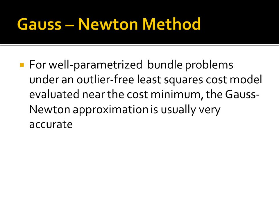  For well-parametrized bundle problems under an outlier-free least squares cost model evaluated near the cost minimum, the Gauss- Newton approximation is usually very accurate