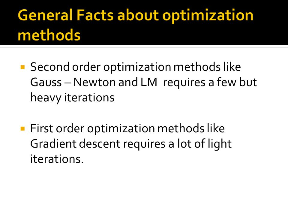  Second order optimization methods like Gauss – Newton and LM requires a few but heavy iterations  First order optimization methods like Gradient descent requires a lot of light iterations.